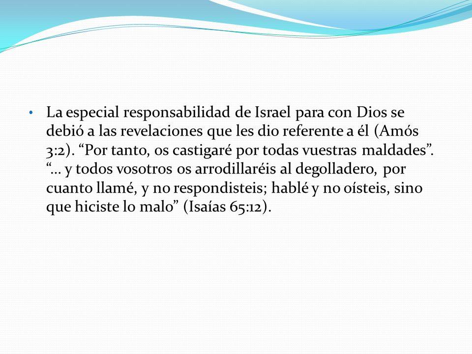 La especial responsabilidad de Israel para con Dios se debió a las revelaciones que les dio referente a él (Amós 3:2). Por tanto, os castigaré por todas vuestras maldades . … y todos vosotros os arrodillaréis al degolladero, por cuanto llamé, y no respondisteis; hablé y no oísteis, sino que hiciste lo malo (Isaías 65:12).