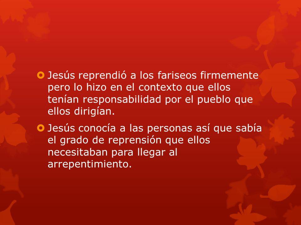 Jesús reprendió a los fariseos firmemente pero lo hizo en el contexto que ellos tenían responsabilidad por el pueblo que ellos dirigían.
