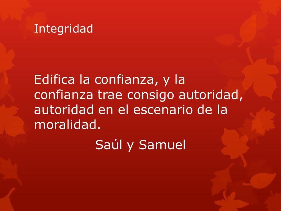 Integridad Edifica la confianza, y la confianza trae consigo autoridad, autoridad en el escenario de la moralidad.