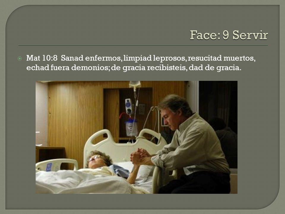 Face: 9 Servir Mat 10:8 Sanad enfermos, limpiad leprosos, resucitad muertos, echad fuera demonios; de gracia recibisteis, dad de gracia.