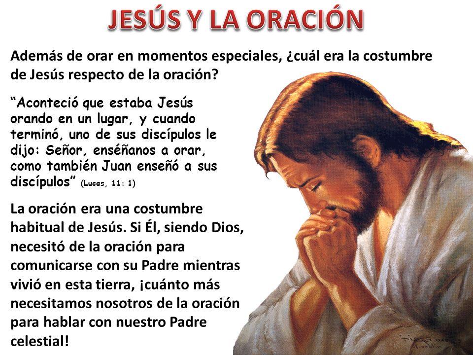 JESÚS Y LA ORACIÓN Además de orar en momentos especiales, ¿cuál era la costumbre de Jesús respecto de la oración