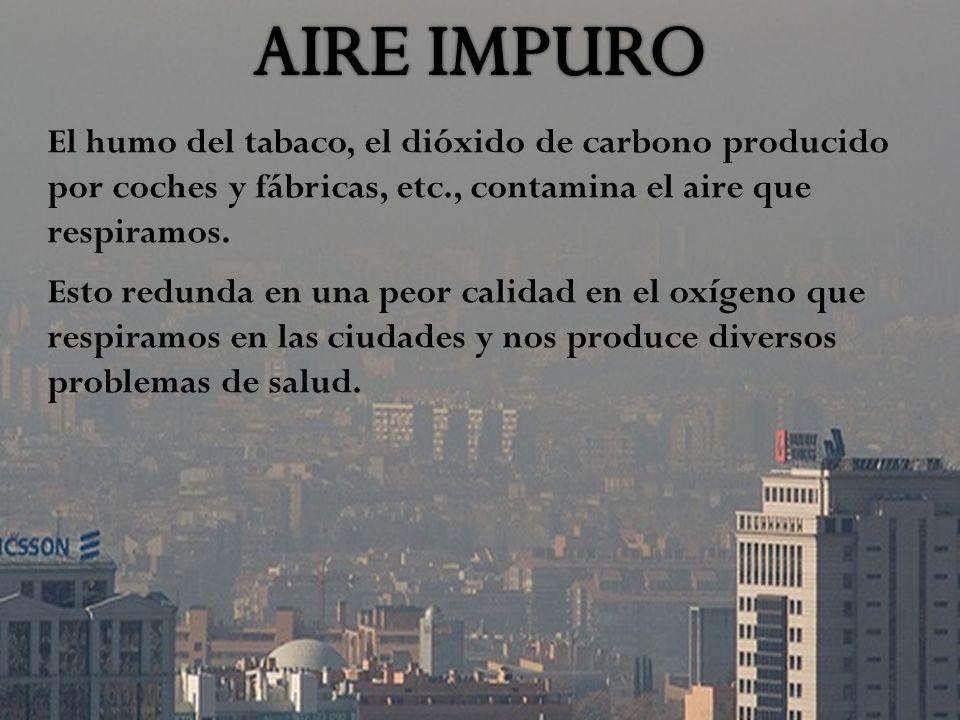 AIRE IMPURO El humo del tabaco, el dióxido de carbono producido por coches y fábricas, etc., contamina el aire que respiramos.
