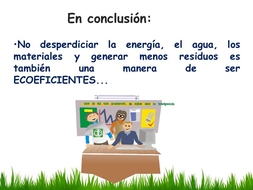 En conclusión: No desperdiciar la energía, el agua, los materiales y generar menos residuos es también una manera de ser ECOEFICIENTES...