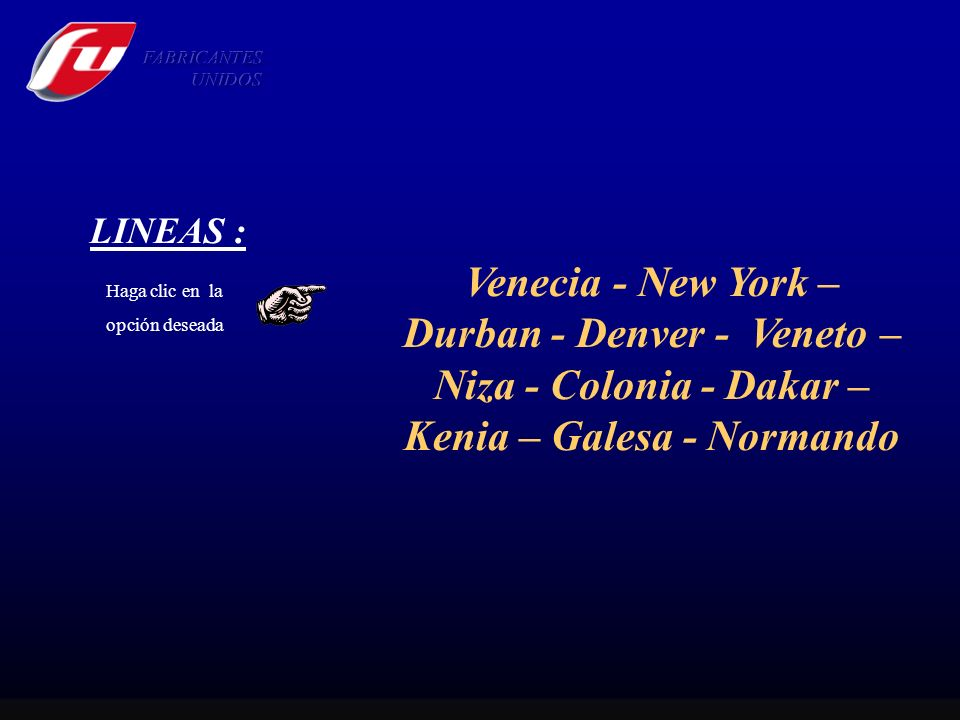 FABRICANTES UNIDOS. LINEAS : Venecia - New York – Durban - Denver - Veneto – Niza - Colonia - Dakar – Kenia – Galesa - Normando.