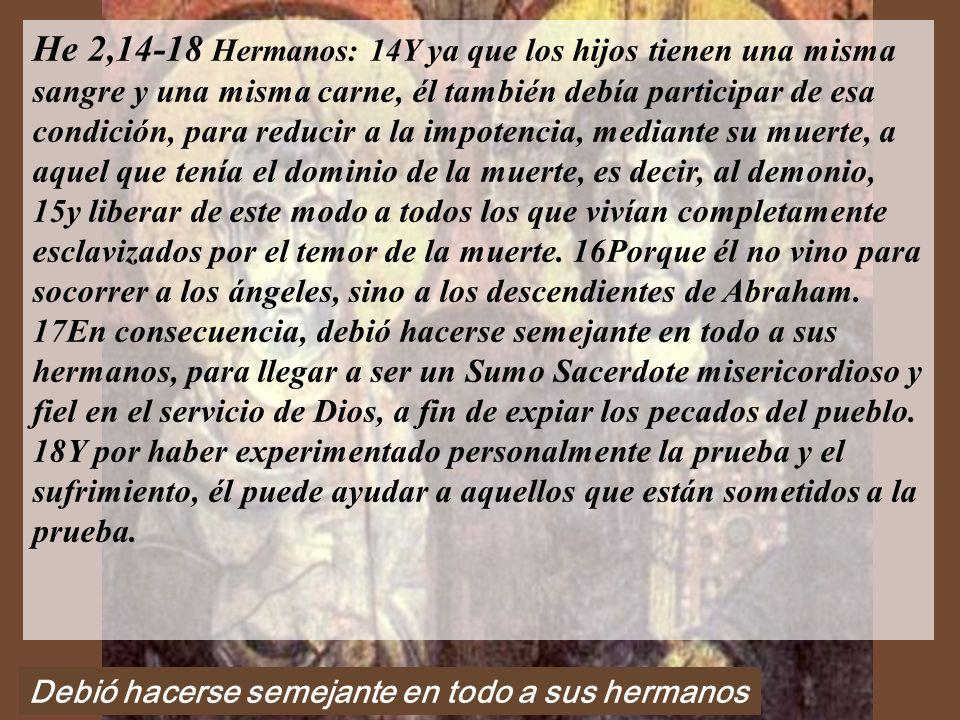 He 2,14-18 Hermanos: 14Y ya que los hijos tienen una misma sangre y una misma carne, él también debía participar de esa condición, para reducir a la impotencia, mediante su muerte, a aquel que tenía el dominio de la muerte, es decir, al demonio, 15y liberar de este modo a todos los que vivían completamente esclavizados por el temor de la muerte. 16Porque él no vino para socorrer a los ángeles, sino a los descendientes de Abraham. 17En consecuencia, debió hacerse semejante en todo a sus hermanos, para llegar a ser un Sumo Sacerdote misericordioso y fiel en el servicio de Dios, a fin de expiar los pecados del pueblo. 18Y por haber experimentado personalmente la prueba y el sufrimiento, él puede ayudar a aquellos que están sometidos a la prueba.