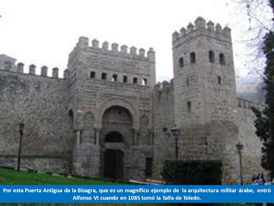 Por esta Puerta Antigua de la Bisagra, que es un magnífico ejemplo de la arquitectura militar árabe, entró Alfonso VI cuando en 1085 tomó la Taifa de Toledo.