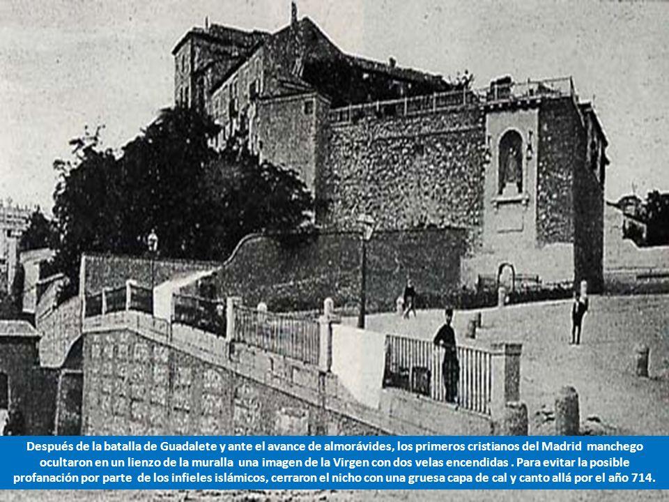 Después de la batalla de Guadalete y ante el avance de almorávides, los primeros cristianos del Madrid manchego ocultaron en un lienzo de la muralla una imagen de la Virgen con dos velas encendidas .