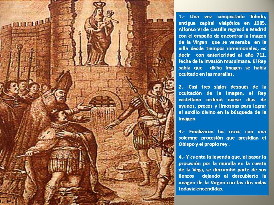 1.- Una vez conquistado Toledo, antigua capital visigótica en 1085, Alfonso VI de Castilla regresó a Madrid con el empeño de encontrar la imagen de la Virgen que se veneraba en la villa desde tiempos inmemoriales, es decir con anterioridad al año 711, fecha de la invasión musulmana. El Rey sabía que dicha imagen se había ocultado en las murallas.