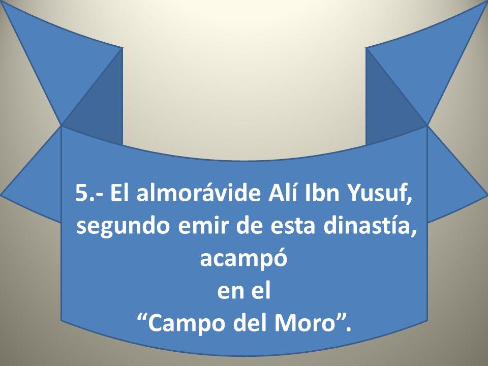 5.- El almorávide Alí Ibn Yusuf, segundo emir de esta dinastía, acampó