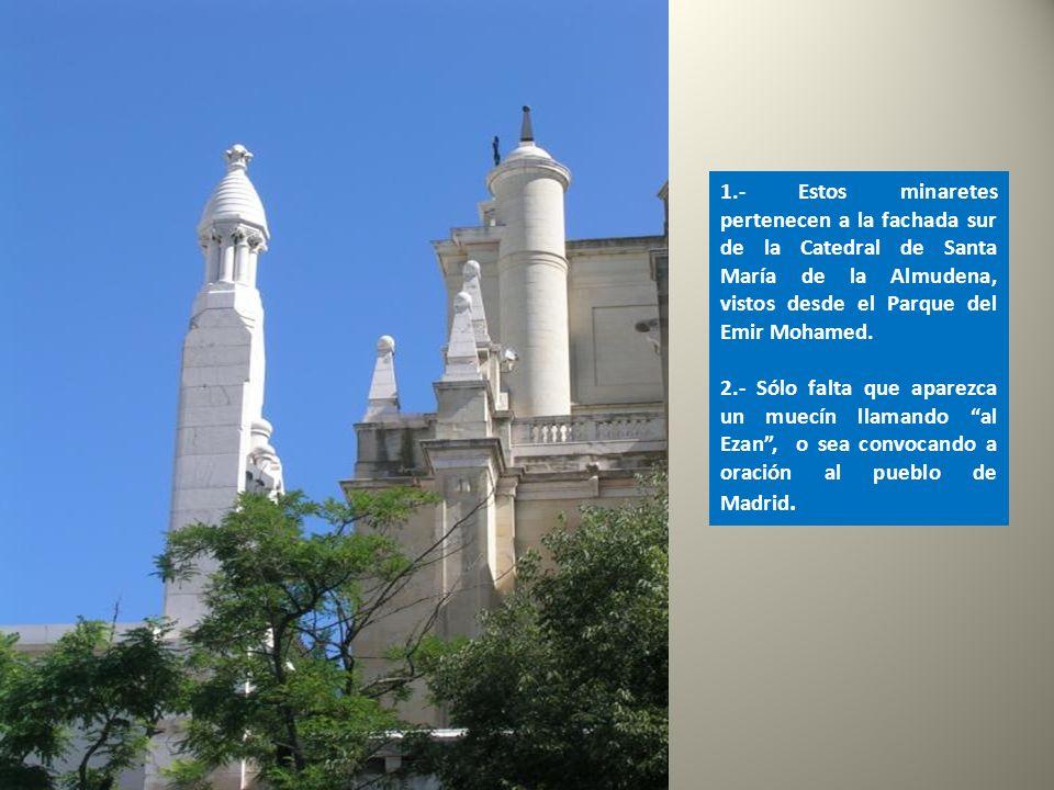 1.- Estos minaretes pertenecen a la fachada sur de la Catedral de Santa María de la Almudena, vistos desde el Parque del Emir Mohamed.
