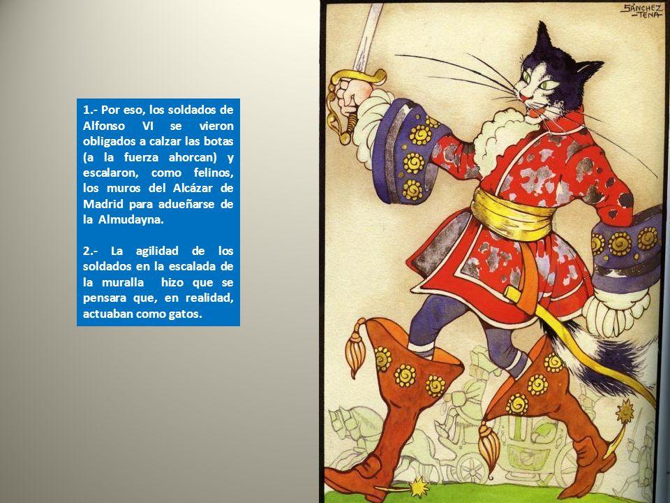 1.- Por eso, los soldados de Alfonso VI se vieron obligados a calzar las botas (a la fuerza ahorcan) y escalaron, como felinos, los muros del Alcázar de Madrid para adueñarse de la Almudayna.