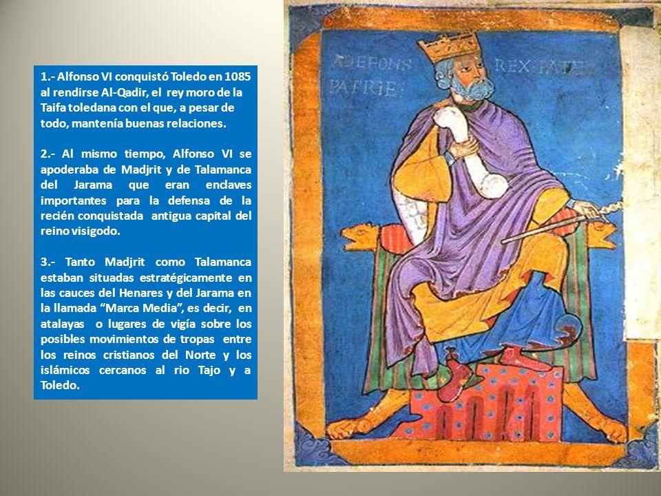 1.- Alfonso VI conquistó Toledo en 1085 al rendirse Al-Qadir, el rey moro de la Taifa toledana con el que, a pesar de todo, mantenía buenas relaciones.