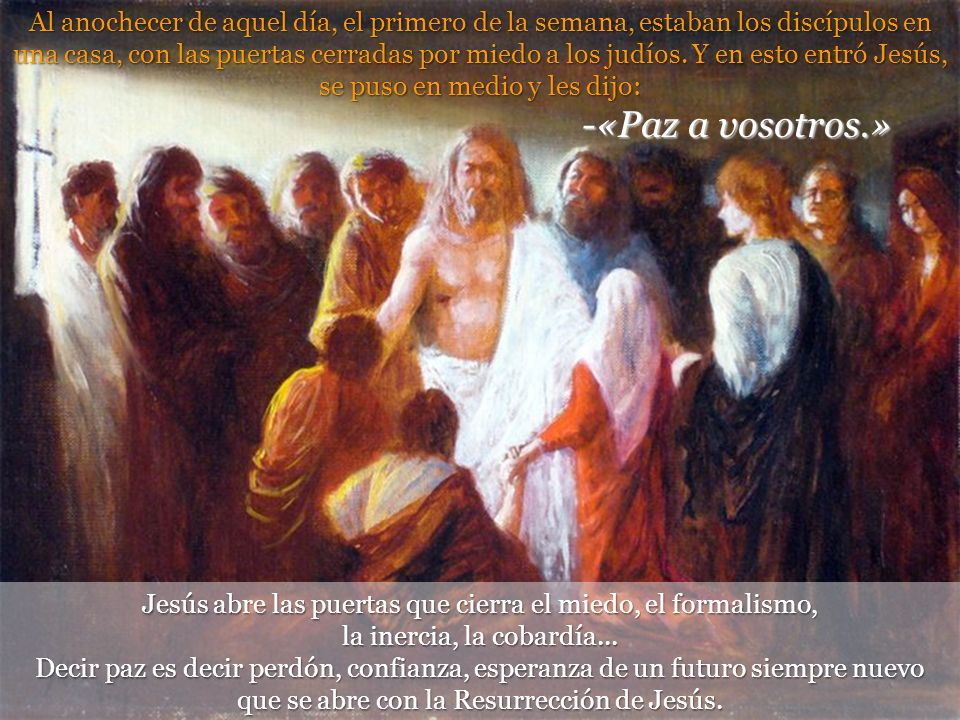 Al anochecer de aquel día, el primero de la semana, estaban los discípulos en una casa, con las puertas cerradas por miedo a los judíos. Y en esto entró Jesús, se puso en medio y les dijo: -«Paz a vosotros.»