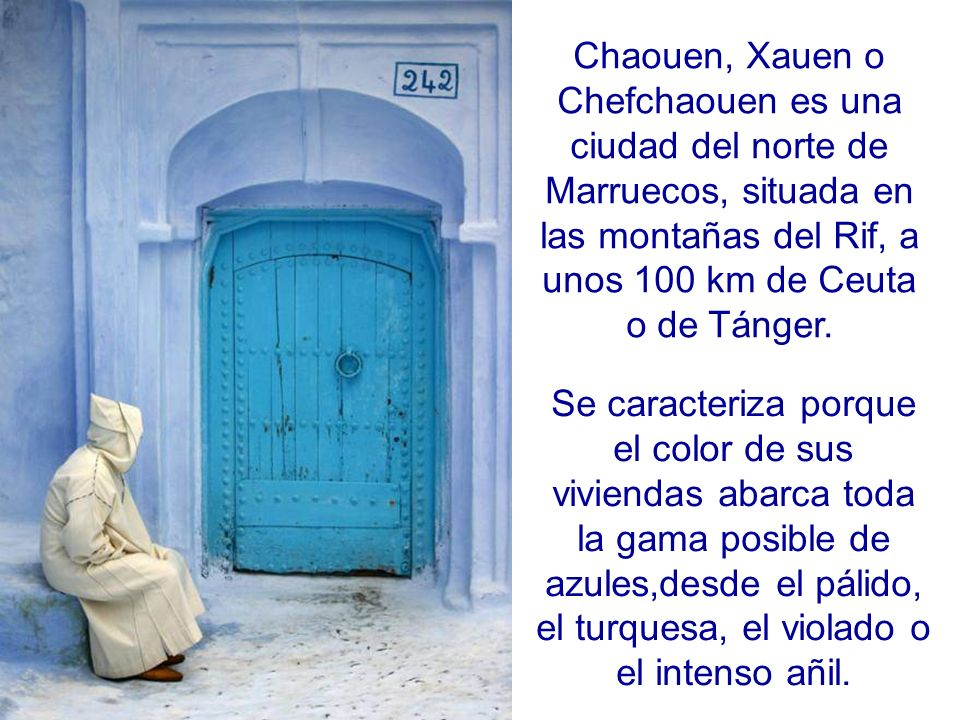 Chaouen, Xauen o Chefchaouen es una ciudad del norte de Marruecos, situada en las montañas del Rif, a unos 100 km de Ceuta o de Tánger.