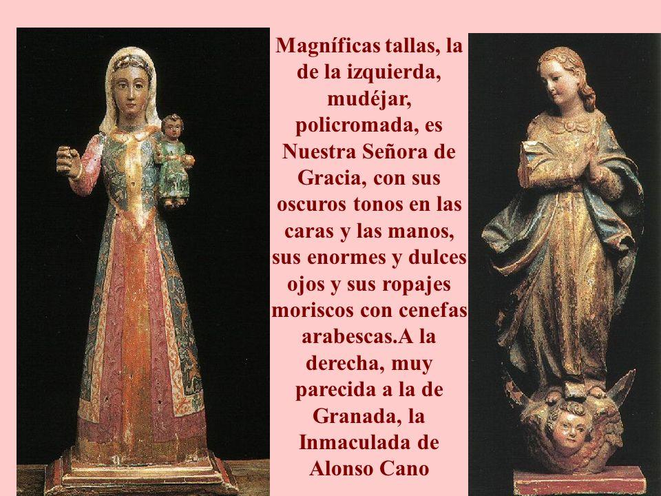 Magníficas tallas, la de la izquierda, mudéjar, policromada, es Nuestra Señora de Gracia, con sus oscuros tonos en las caras y las manos, sus enormes y dulces ojos y sus ropajes moriscos con cenefas arabescas.A la derecha, muy parecida a la de Granada, la Inmaculada de Alonso Cano