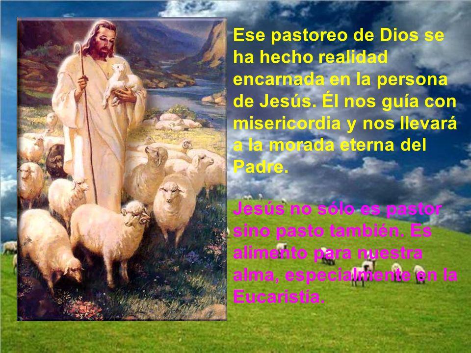 Ese pastoreo de Dios se ha hecho realidad encarnada en la persona de Jesús. Él nos guía con misericordia y nos llevará a la morada eterna del Padre.