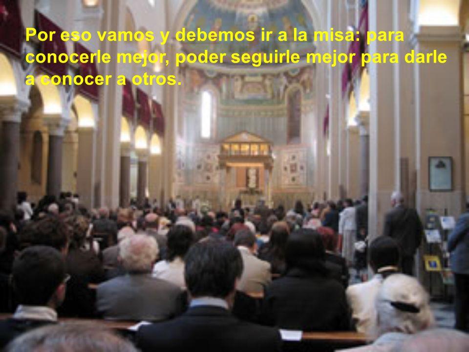 Por eso vamos y debemos ir a la misa: para conocerle mejor, poder seguirle mejor para darle a conocer a otros.