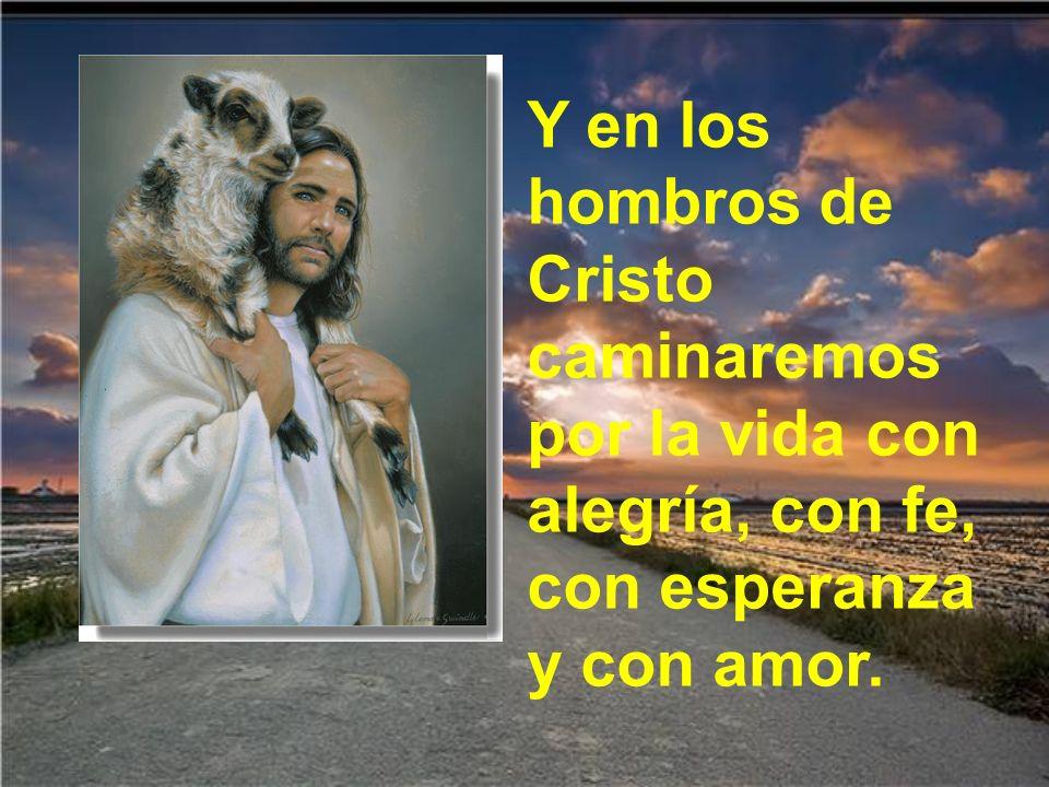 Y en los hombros de Cristo caminaremos por la vida con alegría, con fe, con esperanza y con amor.
