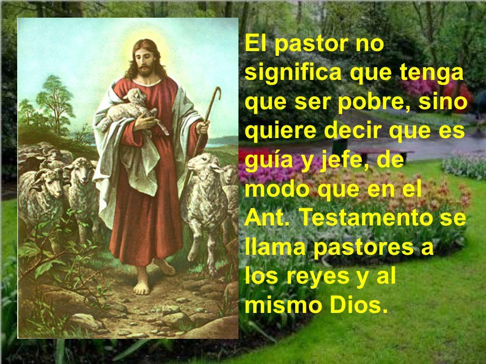 El pastor no significa que tenga que ser pobre, sino quiere decir que es guía y jefe, de modo que en el Ant.