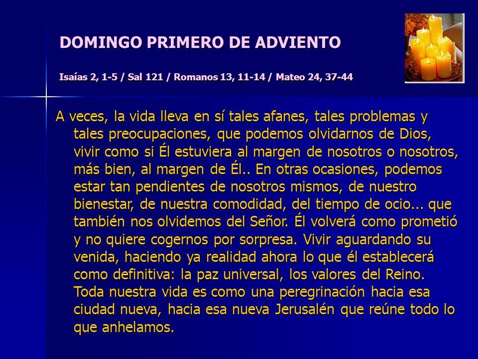DOMINGO PRIMERO DE ADVIENTO Isaías 2, 1-5 / Sal 121 / Romanos 13, 11-14 / Mateo 24, 37-44