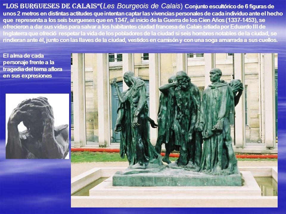 Los burgueses de Calais (Les Bourgeois de Calais) Conjunto escultórico de 6 figuras de unos 2 metros en distintas actitudes que intentan captar las vivencias personales de cada individuo ante el hecho que representa a los seis burgueses que en 1347, al inicio de la Guerra de los Cien Años (1337-1453), se ofrecieron a dar sus vidas para salvar a los habitantes ciudad francesa de Calais sitiada por Eduardo III de Inglaterra que ofreció respetar la vida de los pobladores de la ciudad si seis hombres notables de la ciudad, se rindieran ante él, junto con las llaves de la ciudad, vestidos en camisón y con una soga amarrada a sus cuellos.