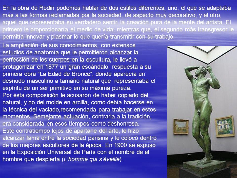 En la obra de Rodin podemos hablar de dos estilos diferentes, uno, el que se adaptaba más a las formas reclamadas por la sociedad, de aspecto muy decorativo; y el otro, aquel que representaba su verdadero sentir, la creación pura de la mente del artista. El primero le proporcionaría el medio de vida; mientras que, el segundo más transgresor le permitía innovar y plasmar lo que quería transmitir con su trabajo.