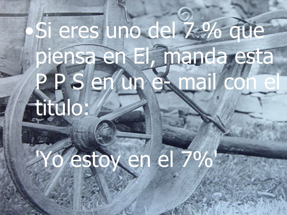 Si eres uno del 7 % que piensa en El, manda esta P P S en un e- mail con el titulo: Yo estoy en el 7%