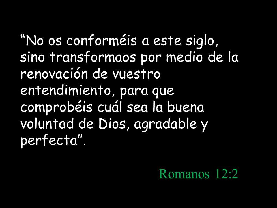 No os conforméis a este siglo, sino transformaos por medio de la renovación de vuestro entendimiento, para que comprobéis cuál sea la buena voluntad de Dios, agradable y perfecta .