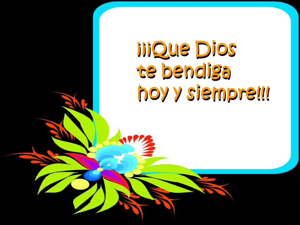 ¡¡¡Que Dios te bendiga hoy y siempre!!!