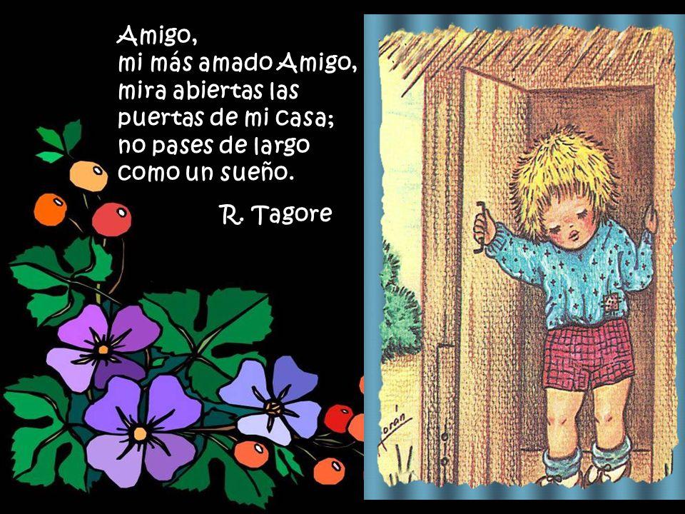 Amigo, mi más amado Amigo, mira abiertas las puertas de mi casa; no pases de largo como un sueño.