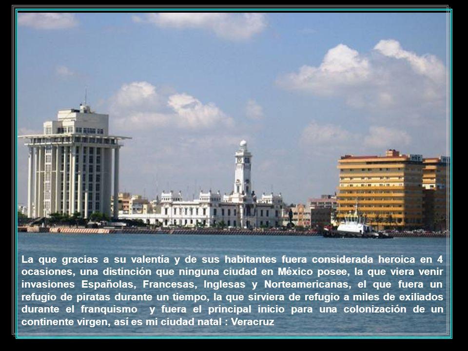 La que gracias a su valentía y de sus habitantes fuera considerada heroica en 4 ocasiones, una distinción que ninguna ciudad en México posee, la que viera venir invasiones Españolas, Francesas, Inglesas y Norteamericanas, el que fuera un refugio de piratas durante un tiempo, la que sirviera de refugio a miles de exiliados durante el franquismo y fuera el principal inicio para una colonización de un continente virgen, así es mi ciudad natal : Veracruz