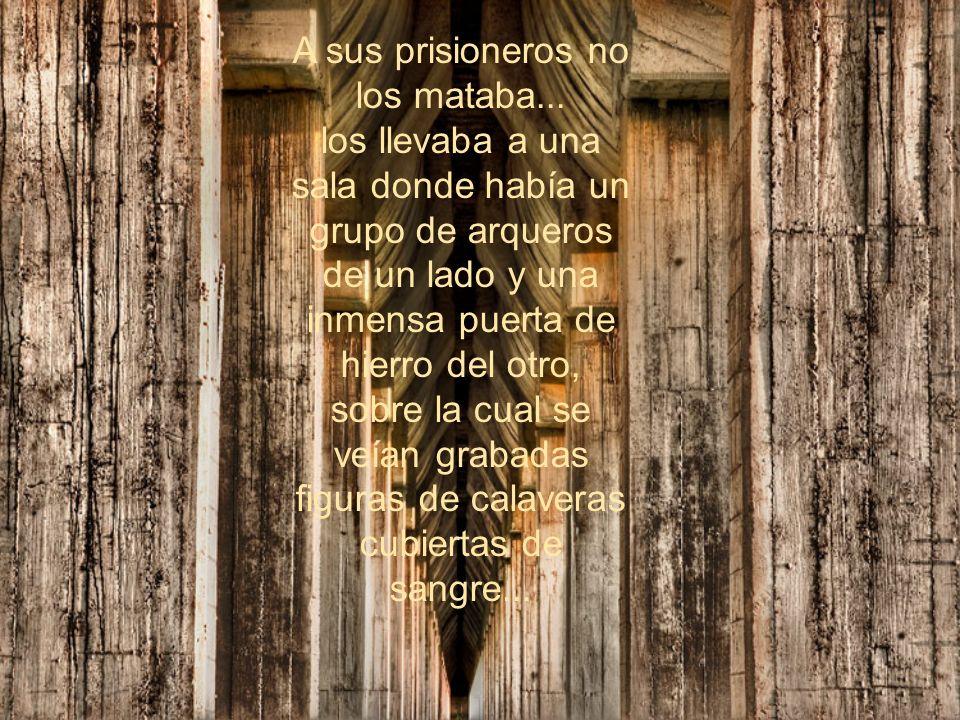 A sus prisioneros no los mataba...