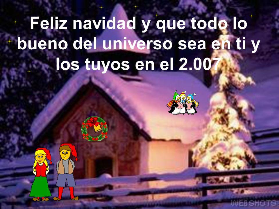 Feliz navidad y que todo lo bueno del universo sea en ti y los tuyos en el 2.007