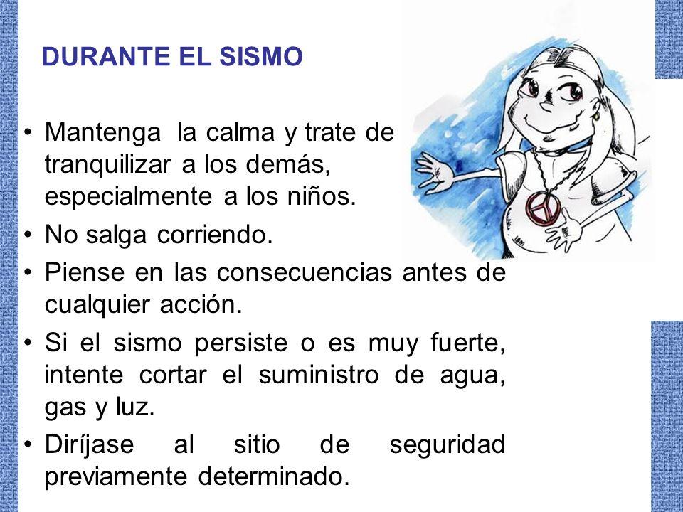 DURANTE EL SISMO Mantenga la calma y trate de tranquilizar a los demás, especialmente a los niños.