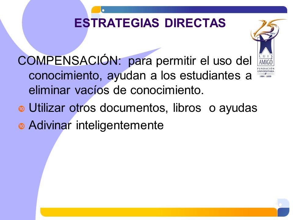 ESTRATEGIAS DIRECTAS COMPENSACIÓN: para permitir el uso del conocimiento, ayudan a los estudiantes a eliminar vacíos de conocimiento.