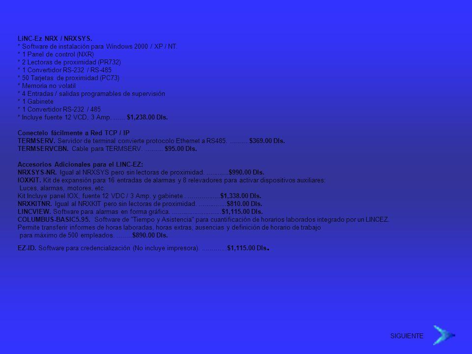 LiNC-Ez NRX / NRXSYS. * Software de instalación para Windows 2000 / XP / NT. * 1 Panel de control (NXR) * 2 Lectoras de proximidad (PR732) * 1 Convertidor RS-232 / RS-485 * 50 Tarjetas de proximidad (PC73) * Memoria no volatil * 4 Entradas / salidas programables de supervisión * 1 Gabinete * 1 Convertidor RS-232 / 485 * Incluye fuente 12 VCD, 3 Amp. ...... $1,238.00 Dls.