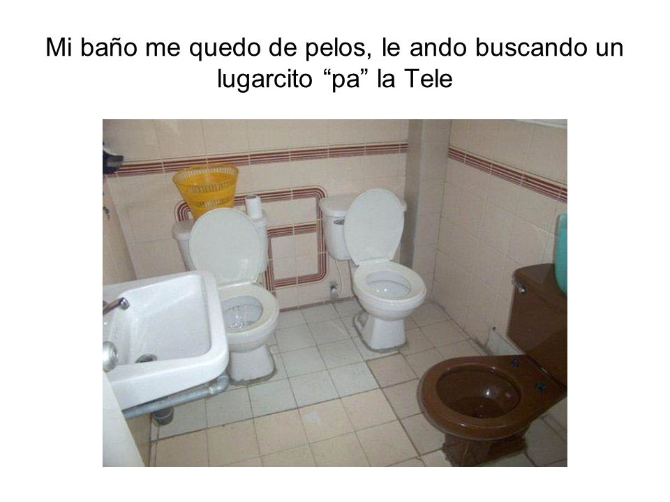Mi baño me quedo de pelos, le ando buscando un lugarcito pa la Tele