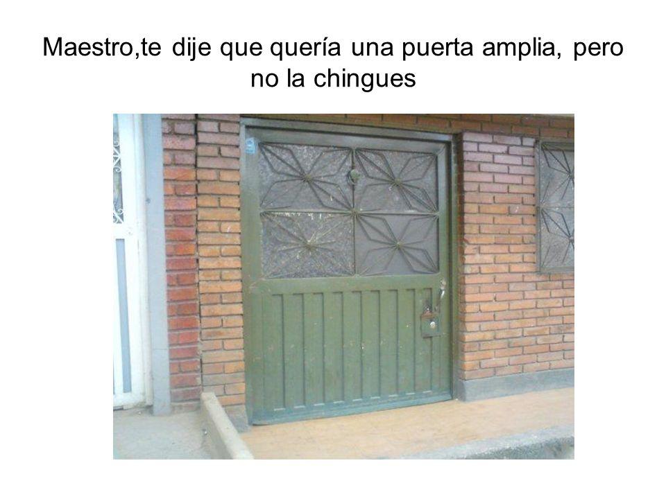 Maestro,te dije que quería una puerta amplia, pero no la chingues
