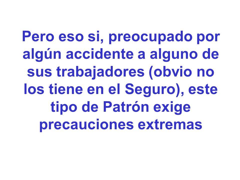 Pero eso si, preocupado por algún accidente a alguno de sus trabajadores (obvio no los tiene en el Seguro), este tipo de Patrón exige precauciones extremas