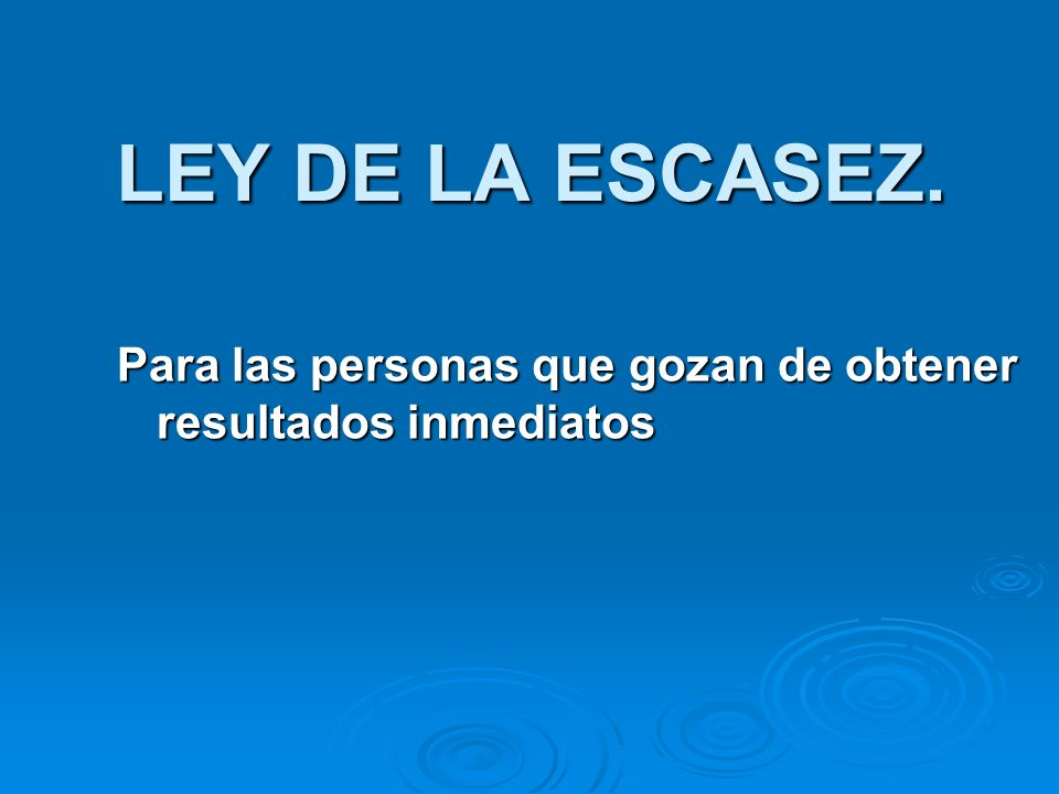 LEY DE LA ESCASEZ. Para las personas que gozan de obtener resultados inmediatos