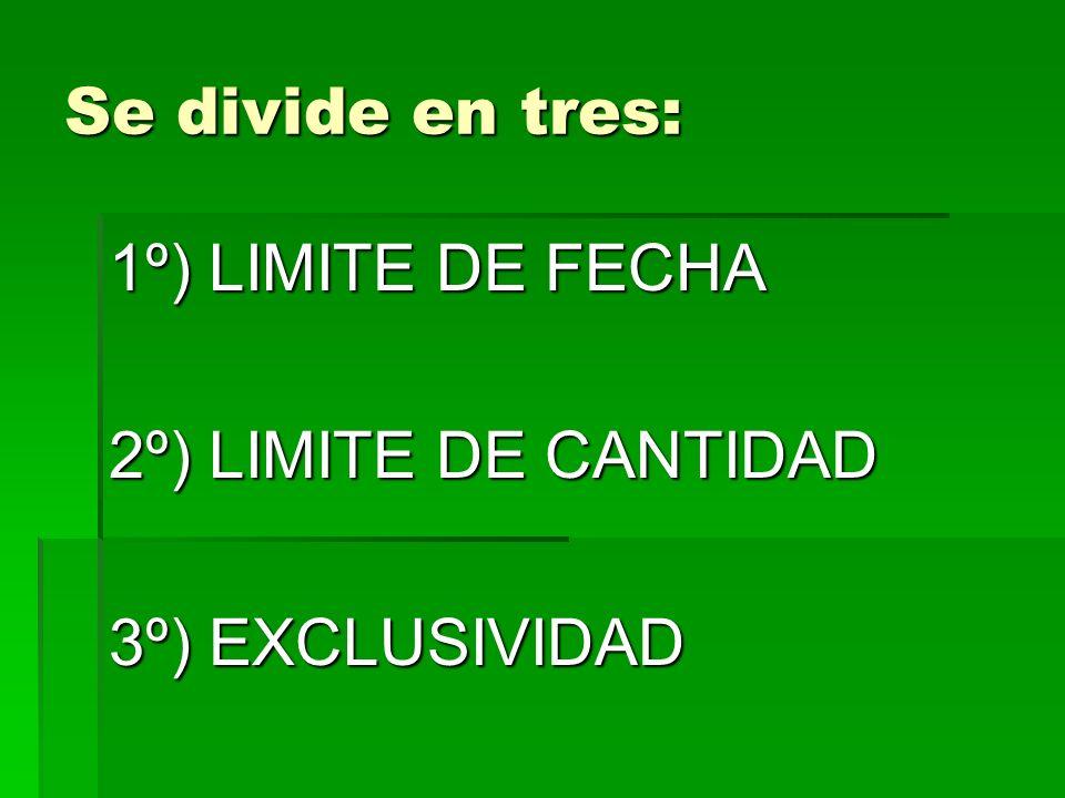 Se divide en tres: 1º) LIMITE DE FECHA 2º) LIMITE DE CANTIDAD 3º) EXCLUSIVIDAD