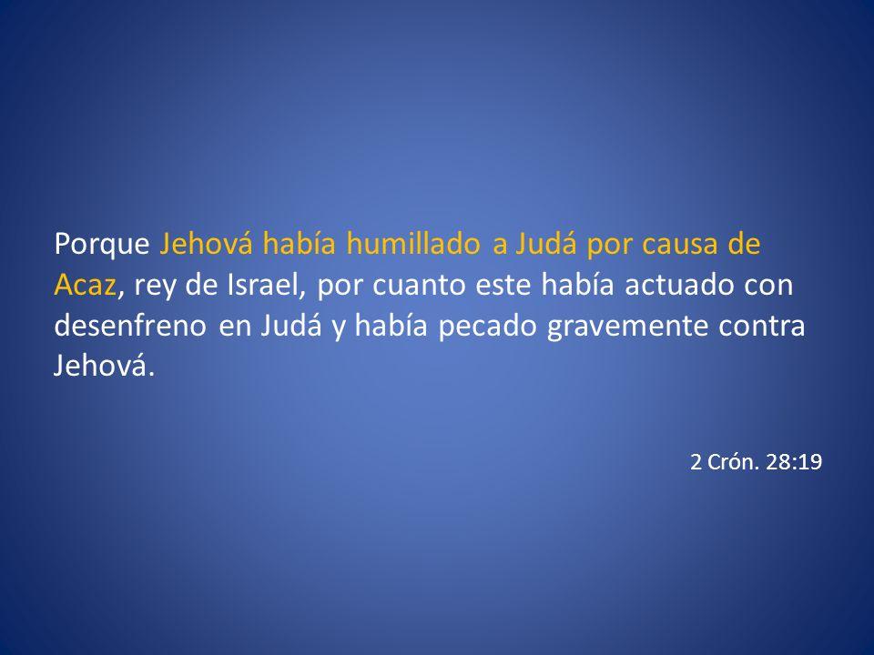 Porque Jehová había humillado a Judá por causa de Acaz, rey de Israel, por cuanto este había actuado con desenfreno en Judá y había pecado gravemente contra Jehová.