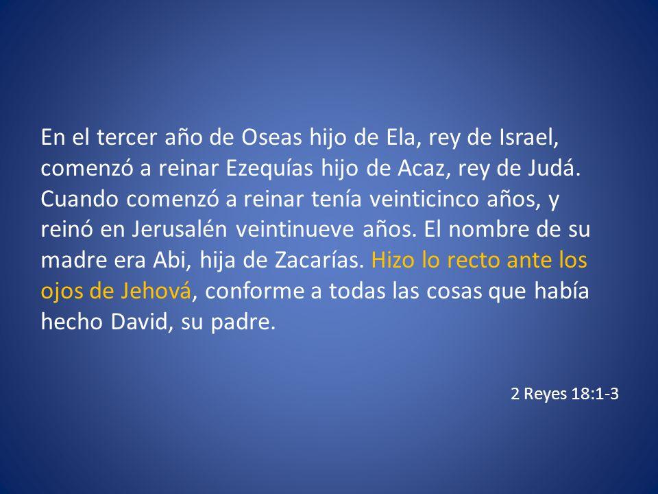 En el tercer año de Oseas hijo de Ela, rey de Israel, comenzó a reinar Ezequías hijo de Acaz, rey de Judá. Cuando comenzó a reinar tenía veinticinco años, y reinó en Jerusalén veintinueve años. El nombre de su madre era Abi, hija de Zacarías. Hizo lo recto ante los ojos de Jehová, conforme a todas las cosas que había hecho David, su padre.