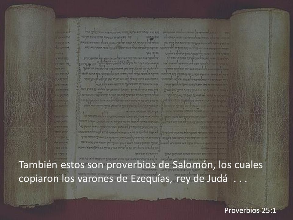 También estos son proverbios de Salomón, los cuales copiaron los varones de Ezequías, rey de Judá . . .