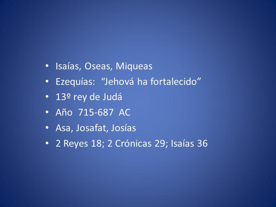 Isaías, Oseas, Miqueas Ezequías: Jehová ha fortalecido 13º rey de Judá. Año 715-687 AC. Asa, Josafat, Josías.