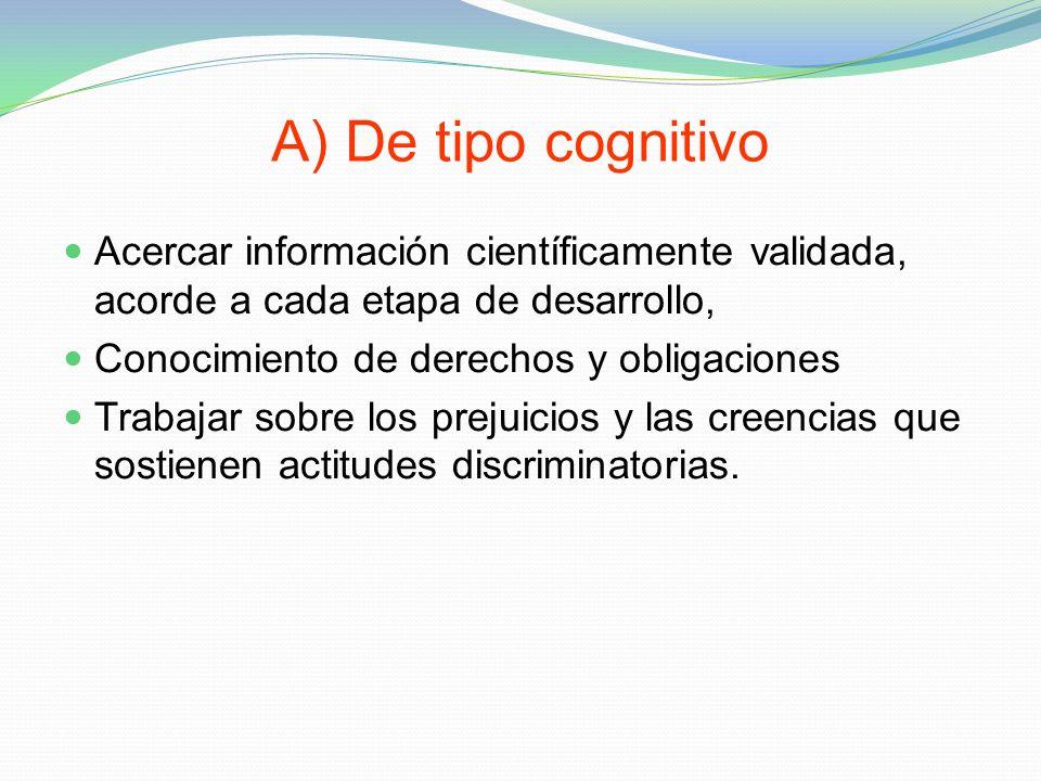 A) De tipo cognitivo Acercar información científicamente validada, acorde a cada etapa de desarrollo,