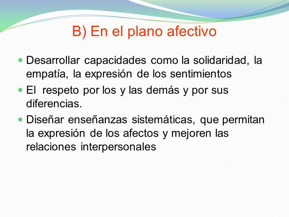 B) En el plano afectivo Desarrollar capacidades como la solidaridad, la empatía, la expresión de los sentimientos.