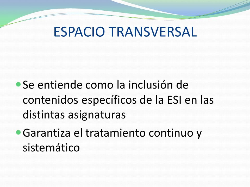 ESPACIO TRANSVERSAL Se entiende como la inclusión de contenidos específicos de la ESI en las distintas asignaturas.