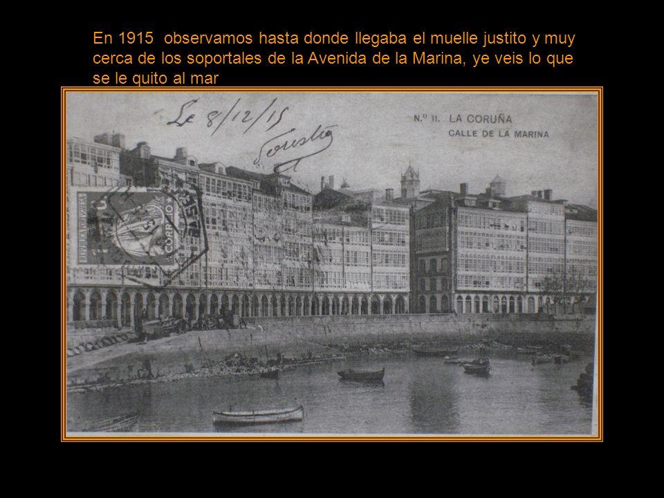 En 1915 observamos hasta donde llegaba el muelle justito y muy cerca de los soportales de la Avenida de la Marina, ye veis lo que se le quito al mar