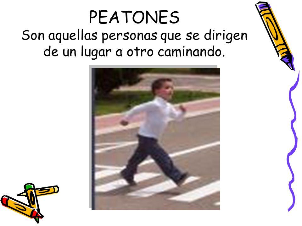PEATONES Son aquellas personas que se dirigen de un lugar a otro caminando.